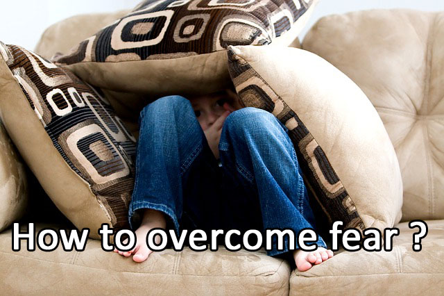 How to overcome fear ?